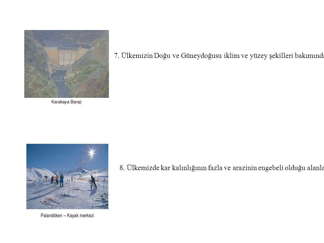 7. Ülkemizin Doğu ve Güneydoğusu iklim ve yüzey şekilleri bakımından hidroelektrik potansiyeli yüksektir. dağlar arasındaki birçok yer baraj sahası ol