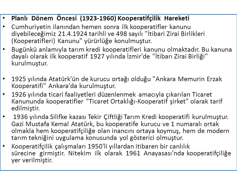 Planlı Dönem Öncesi (1923-1960) Kooperatifçilik Hareketi Cumhuriyetin ilanından hemen sonra ilk kooperatifler kanunu diyebileceğimiz 21.4.1924 tarihli