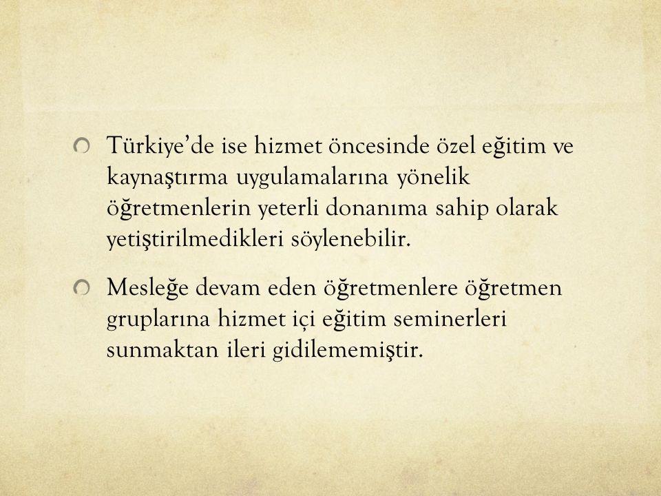 Türkiye'de ise hizmet öncesinde özel e ğ itim ve kayna ş tırma uygulamalarına yönelik ö ğ retmenlerin yeterli donanıma sahip olarak yeti ş tirilmedikleri söylenebilir.