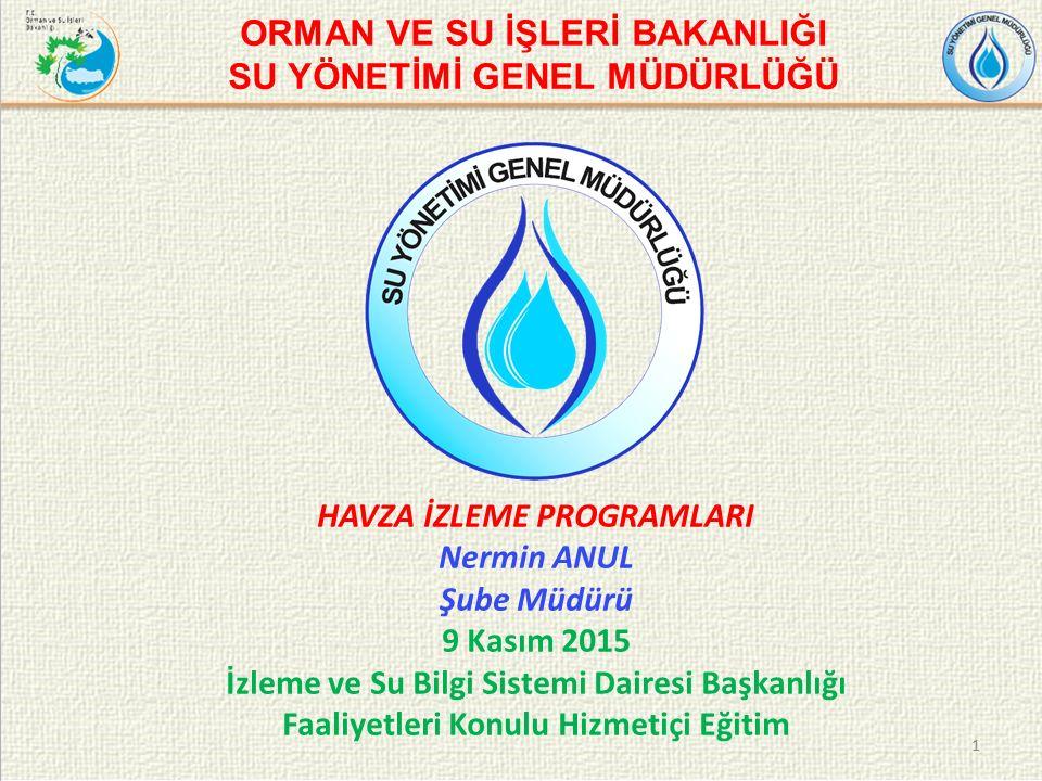 1 ORMAN VE SU İŞLERİ BAKANLIĞI SU YÖNETİMİ GENEL MÜDÜRLÜĞÜ HAVZA İZLEME PROGRAMLARI Nermin ANUL Şube Müdürü 9 Kasım 2015 İzleme ve Su Bilgi Sistemi Dairesi Başkanlığı Faaliyetleri Konulu Hizmetiçi Eğitim