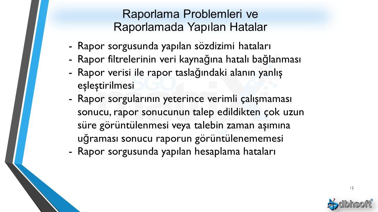 Raporlama Problemleri ve Raporlamada Yapılan Hatalar 12 -Rapor sorgusunda yapılan sözdizimi hataları -Rapor filtrelerinin veri kayna ğ ına hatalı ba ğ lanması -Rapor verisi ile rapor tasla ğ ındaki alanın yanlış eşleştirilmesi -Rapor sorgularının yeterince verimli çalışmaması sonucu, rapor sonucunun talep edildikten çok uzun süre görüntülenmesi veya talebin zaman aşımına u ğ raması sonucu raporun görüntülenememesi -Rapor sorgusunda yapılan hesaplama hataları