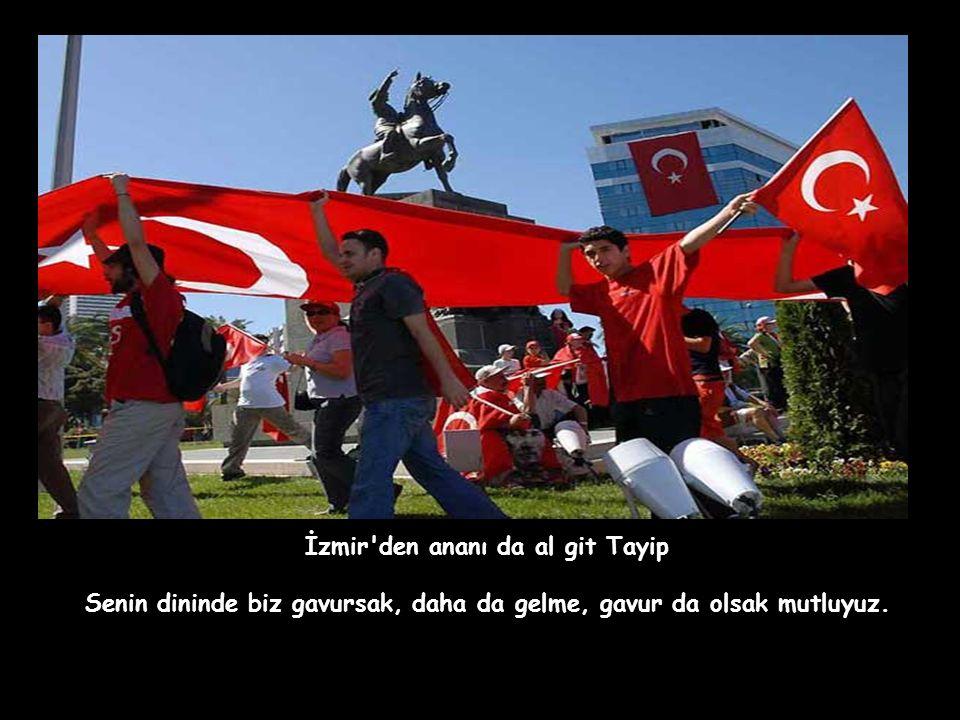 İzmir den ananı da al git Tayip Senin dininde biz gavursak, daha da gelme, gavur da olsak mutluyuz.