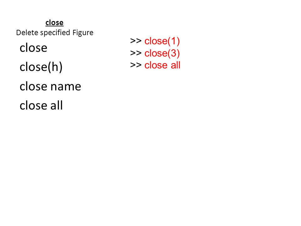 close Delete specified Figure close close(h) close name close all >> close(1) >> close(3) >> close all