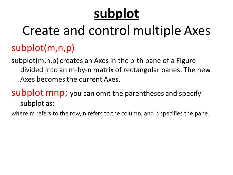 subplot Create and control multiple Axes subplot(m,n,p) subplot(m,n,p) creates an Axes in the p-th pane of a Figure divided into an m-by-n matrix of rectangular panes.