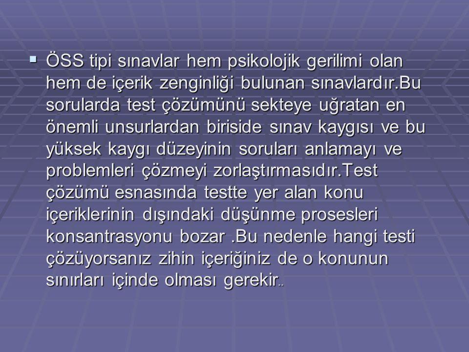  ÖSS tipi sınavlar hem psikolojik gerilimi olan hem de içerik zenginliği bulunan sınavlardır.Bu sorularda test çözümünü sekteye uğratan en önemli unsurlardan biriside sınav kaygısı ve bu yüksek kaygı düzeyinin soruları anlamayı ve problemleri çözmeyi zorlaştırmasıdır.Test çözümü esnasında testte yer alan konu içeriklerinin dışındaki düşünme prosesleri konsantrasyonu bozar.Bu nedenle hangi testi çözüyorsanız zihin içeriğiniz de o konunun sınırları içinde olması gerekir..