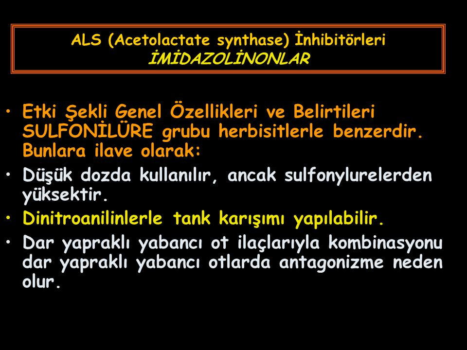 ALS (Acetolactate synthase) İnhibitörleri İMİDAZOLİNONLAR Etki Şekli Genel Özellikleri ve Belirtileri SULFONİLÜRE grubu herbisitlerle benzerdir. Bunla