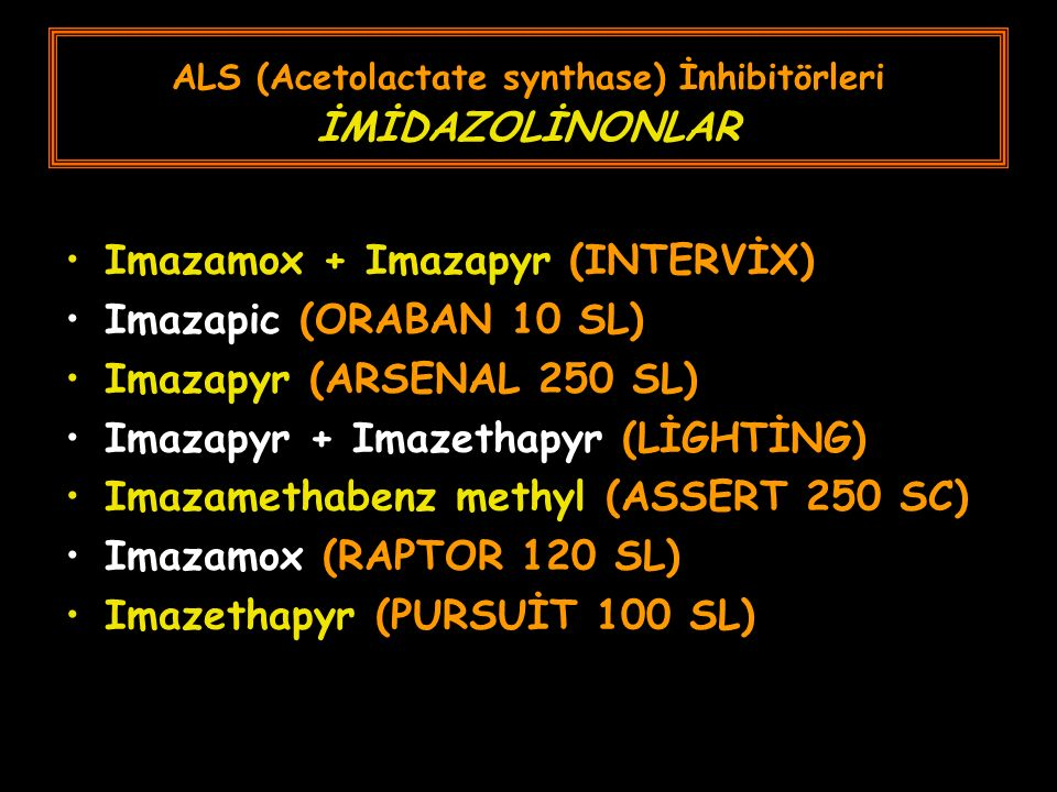 ALS (Acetolactate synthase) İnhibitörleri İMİDAZOLİNONLAR Imazamox + Imazapyr (INTERVİX) Imazapic (ORABAN 10 SL) Imazapyr (ARSENAL 250 SL) Imazapyr + Imazethapyr (LİGHTİNG) Imazamethabenz methyl (ASSERT 250 SC) Imazamox (RAPTOR 120 SL) Imazethapyr (PURSUİT 100 SL)
