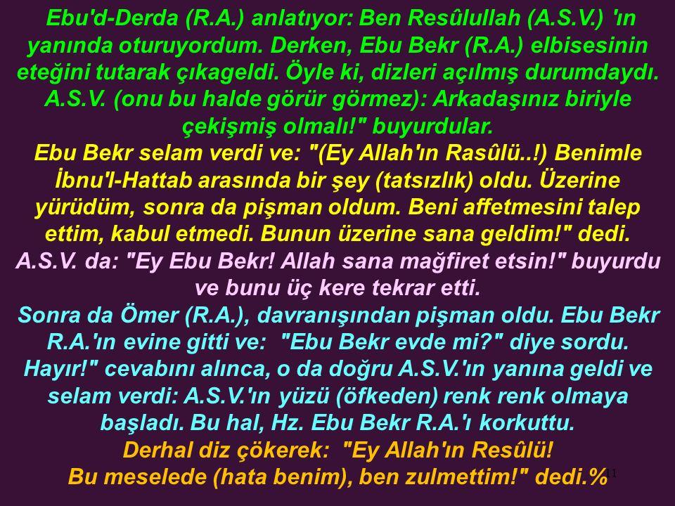 11 Ebu'd-Derda (R.A.) anlatıyor: Ben Resûlullah (A.S.V.) 'ın yanında oturuyordum. Derken, Ebu Bekr (R.A.) elbisesinin eteğini tutarak çıkageldi. Öyle