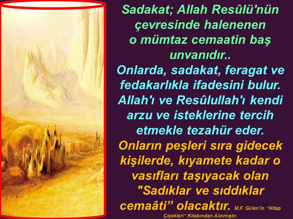 16 Sadakat; Allah Resûlü'nün çevresinde halenenen o mümtaz cemaatin baş unvanıdır.. Onlarda, sadakat, feragat ve fedakarlıkla ifadesini bulur. Allah'ı