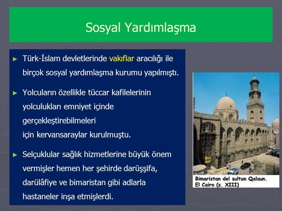 Sosyal Yardımlaşma ► ► Türk-İslam devletlerinde vakıflar aracılığı ile birçok sosyal yardımlaşma kurumu yapılmıştı.