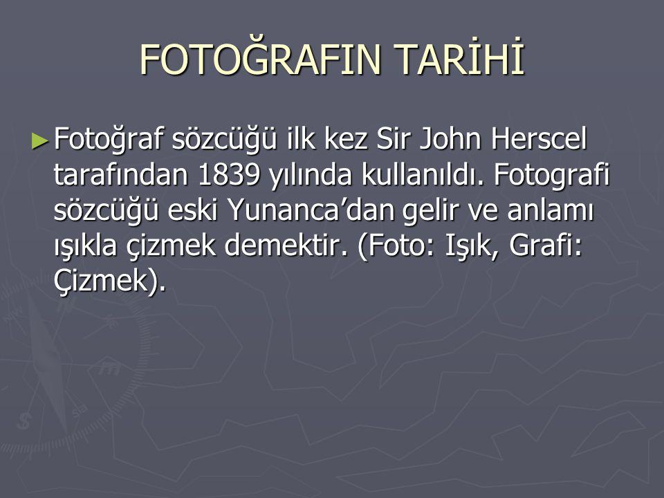 FOTOĞRAFIN TARİHİ ► Fotoğraf sözcüğü ilk kez Sir John Herscel tarafından 1839 yılında kullanıldı. Fotografi sözcüğü eski Yunanca'dan gelir ve anlamı ı