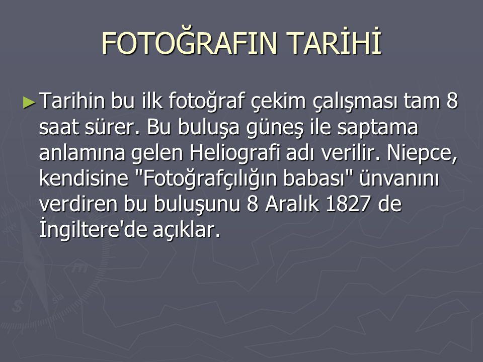 FOTOĞRAFIN TARİHİ ► Tarihin bu ilk fotoğraf çekim çalışması tam 8 saat sürer. Bu buluşa güneş ile saptama anlamına gelen Heliografi adı verilir. Niepc