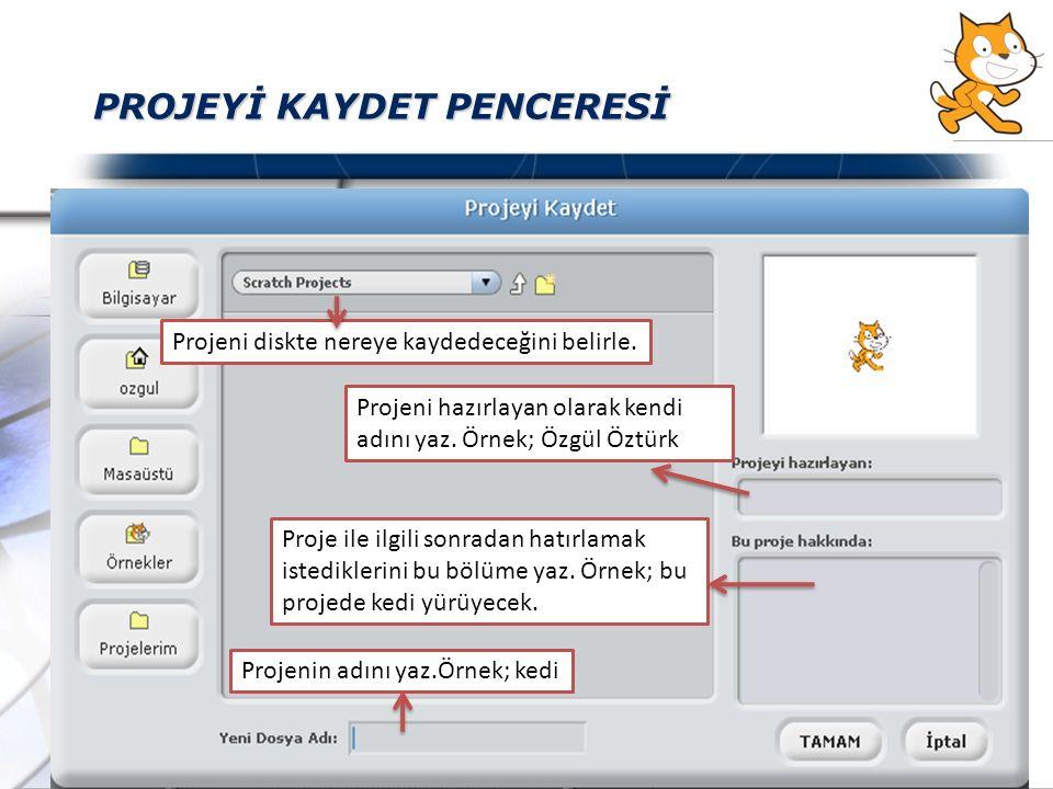 PROJEYİ KAYDET PENCERESİ Projeni diskte nereye kaydedeceğini belirle. Projenin adını yaz.Örnek; kedi Projeni hazırlayan olarak kendi adını yaz. Örnek;