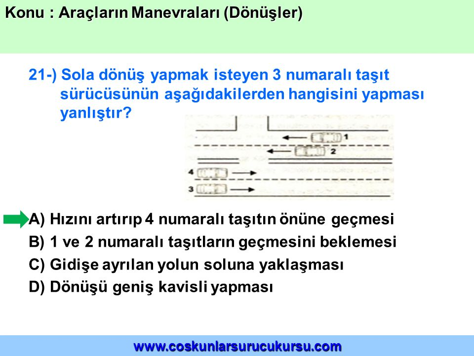 21-) Sola dönüş yapmak isteyen 3 numaralı taşıt sürücüsünün aşağıdakilerden hangisini yapması yanlıştır? A) Hızını artırıp 4 numaralı taşıtın önüne ge