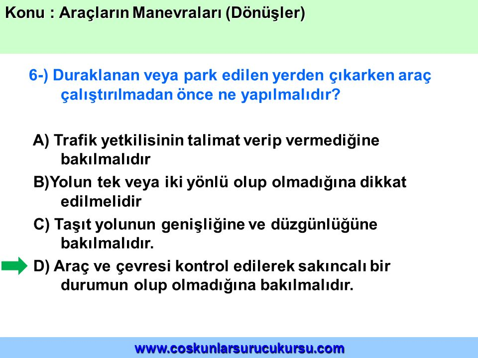 6-) Duraklanan veya park edilen yerden çıkarken araç çalıştırılmadan önce ne yapılmalıdır? A) Trafik yetkilisinin talimat verip vermediğine bakılmalıd