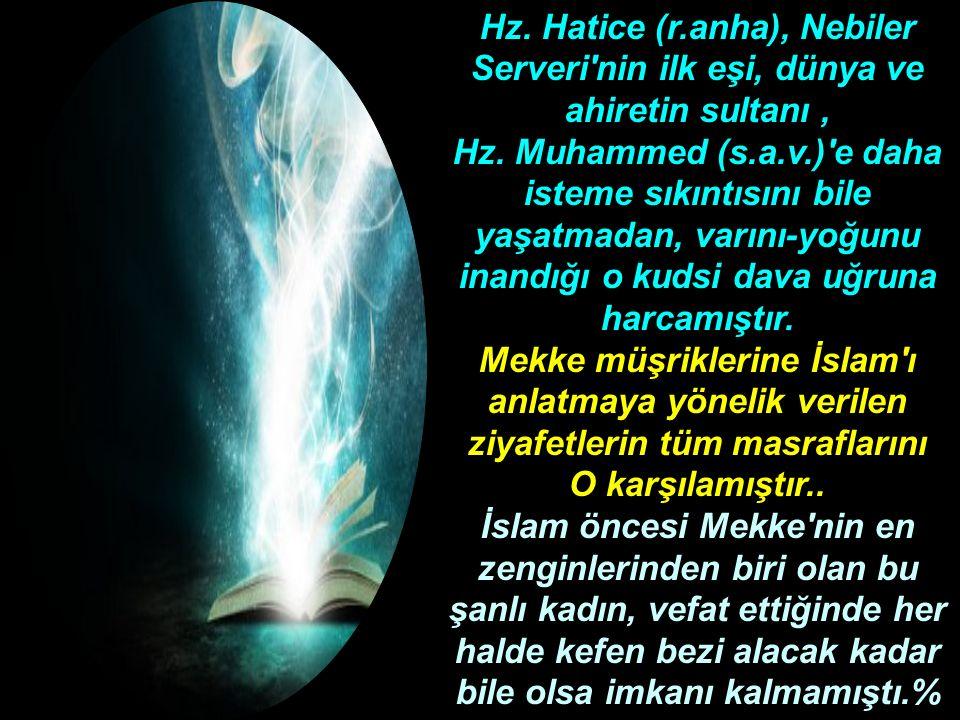Hz. Hatice (r.anha), Nebiler Serveri'nin ilk eşi, dünya ve ahiretin sultanı, Hz. Muhammed (s.a.v.)'e daha isteme sıkıntısını bile yaşatmadan, varını-y