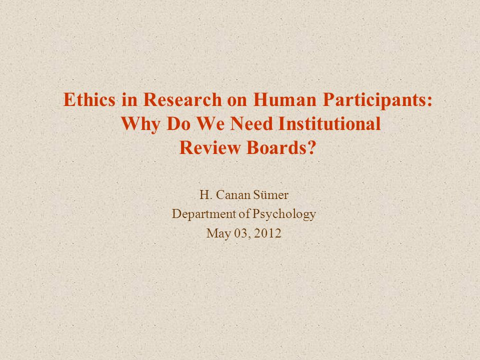 Ethics in Research on Human Participants: Why Do We Need Institutional Review Boards? H. Canan Sümer Department of Psychology May 03, 2012