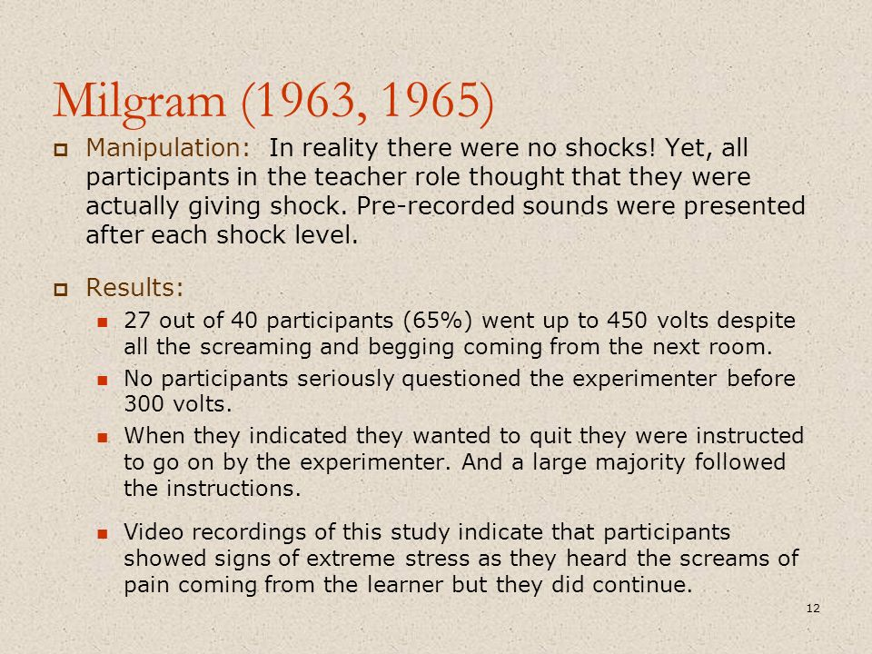 Milgram (1963, 1965)  Manipulation: In reality there were no shocks! Yet, all participants in the teacher role thought that they were actually giving