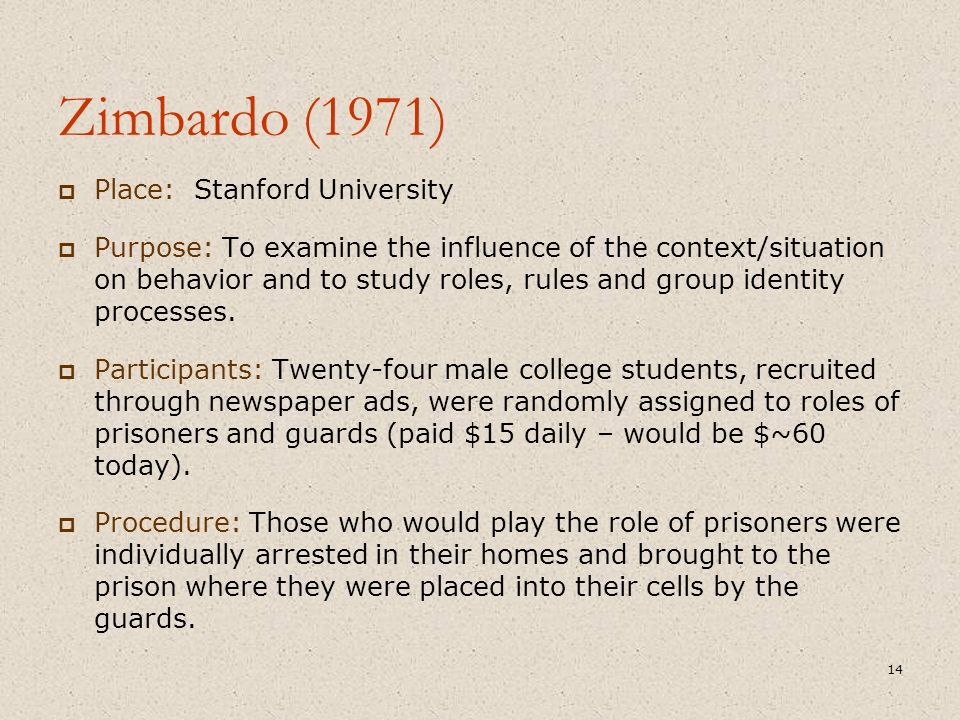Zimbardo (1971)  Place: Stanford University  Purpose: To examine the influence of the context/situation on behavior and to study roles, rules and group identity processes.