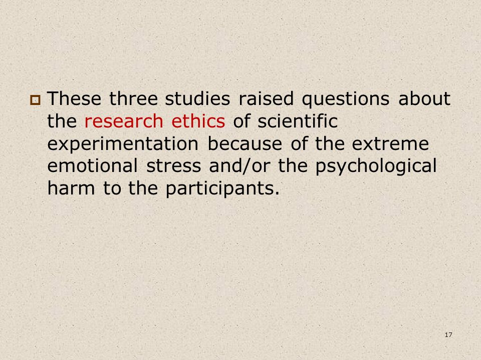  These three studies raised questions about the research ethics of scientific experimentation because of the extreme emotional stress and/or the psychological harm to the participants.