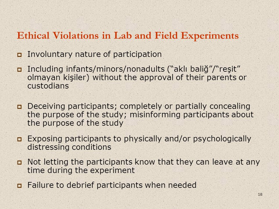Ethical Violations in Lab and Field Experiments  Involuntary nature of participation  Including infants/minors/nonadults ( aklı baliğ / reşit olmayan kişiler) without the approval of their parents or custodians  Deceiving participants; completely or partially concealing the purpose of the study; misinforming participants about the purpose of the study  Exposing participants to physically and/or psychologically distressing conditions  Not letting the participants know that they can leave at any time during the experiment  Failure to debrief participants when needed 18
