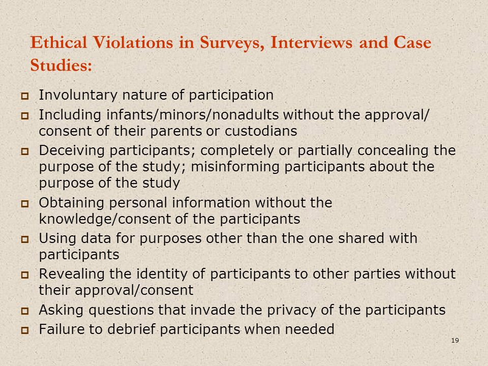 Ethical Violations in Surveys, Interviews and Case Studies:  Involuntary nature of participation  Including infants/minors/nonadults without the approval/ consent of their parents or custodians  Deceiving participants; completely or partially concealing the purpose of the study; misinforming participants about the purpose of the study  Obtaining personal information without the knowledge/consent of the participants  Using data for purposes other than the one shared with participants  Revealing the identity of participants to other parties without their approval/consent  Asking questions that invade the privacy of the participants  Failure to debrief participants when needed 19