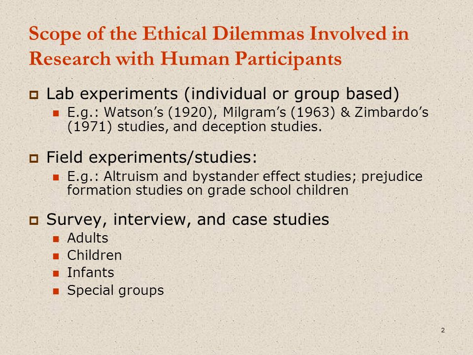 Scope of the Ethical Dilemmas Involved in Research with Human Participants  Lab experiments (individual or group based) E.g.: Watson's (1920), Milgram's (1963) & Zimbardo's (1971) studies, and deception studies.