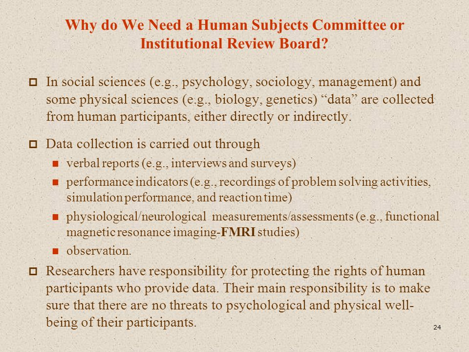 Why do We Need a Human Subjects Committee or Institutional Review Board?  In social sciences (e.g., psychology, sociology, management) and some physi