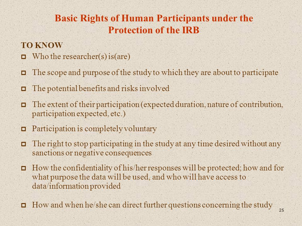 Basic Rights of Human Participants under the Protection of the IRB TO KNOW  Who the researcher(s) is(are)  The scope and purpose of the study to whi