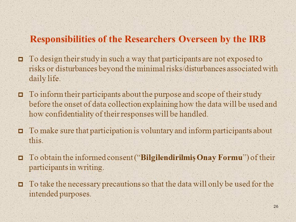 Responsibilities of the Researchers Overseen by the IRB  To design their study in such a way that participants are not exposed to risks or disturbances beyond the minimal risks/disturbances associated with daily life.