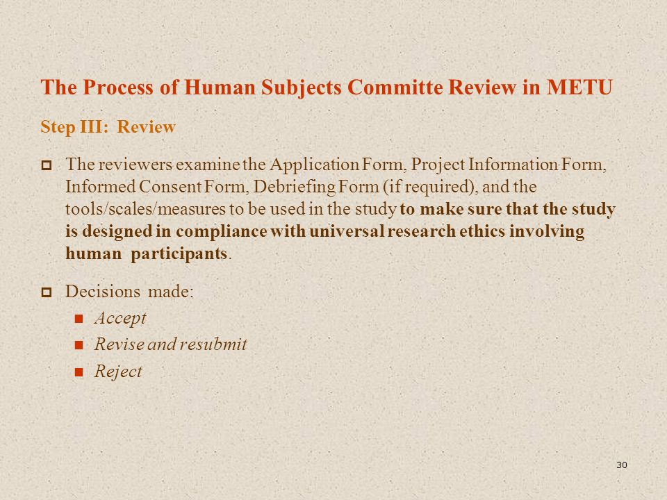 The Process of Human Subjects Committe Review in METU Step III: Review  The reviewers examine the Application Form, Project Information Form, Informe