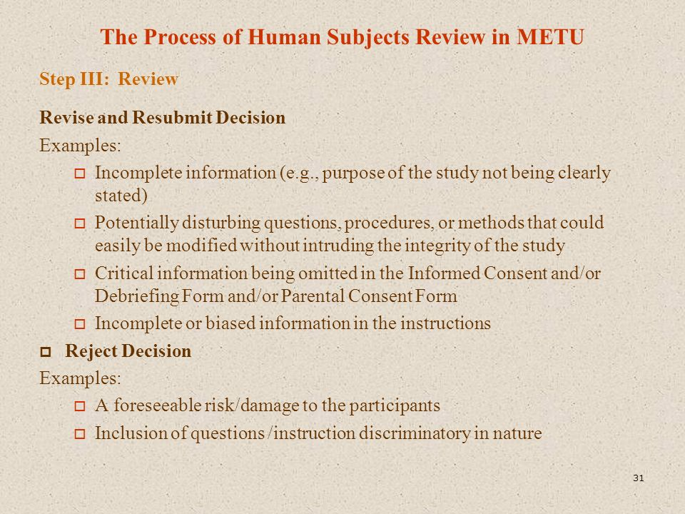 The Process of Human Subjects Review in METU Step III: Review Revise and Resubmit Decision Examples:  Incomplete information (e.g., purpose of the st