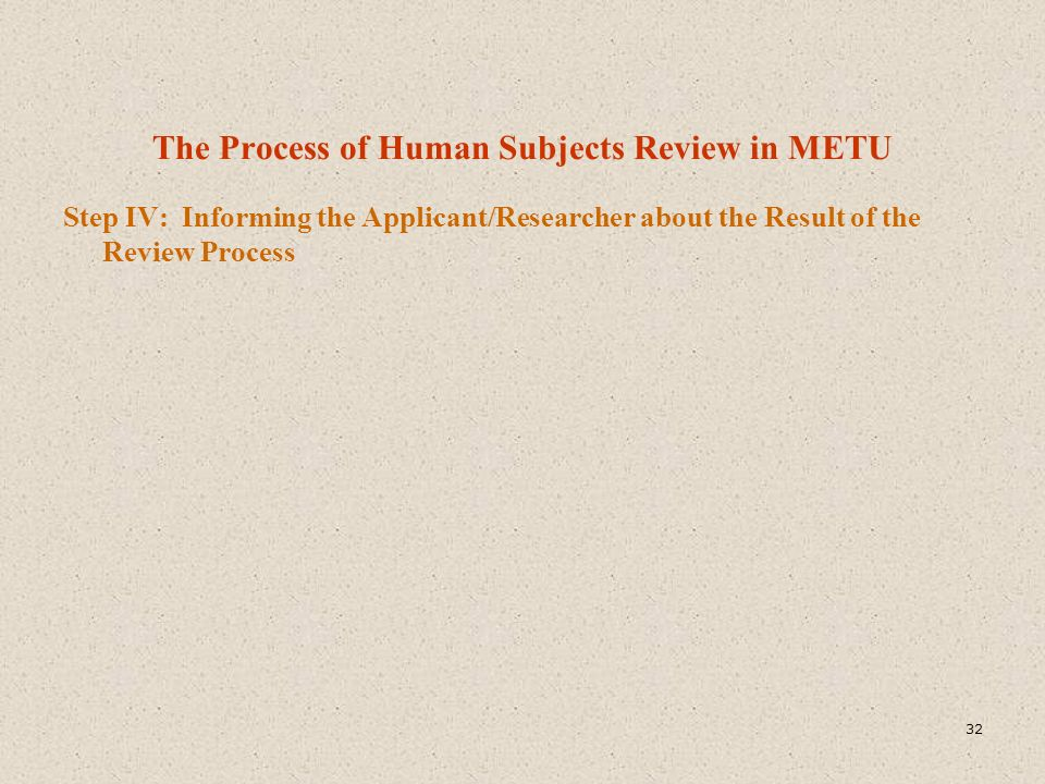 The Process of Human Subjects Review in METU Step IV: Informing the Applicant/Researcher about the Result of the Review Process 32