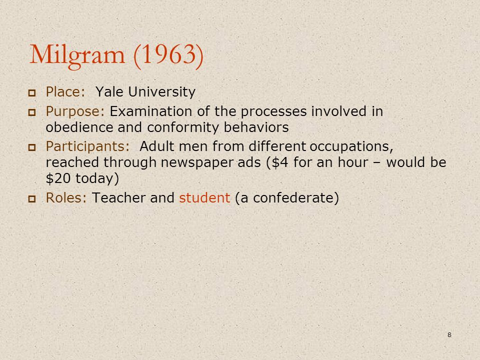 Milgram (1963)  Place: Yale University  Purpose: Examination of the processes involved in obedience and conformity behaviors  Participants: Adult m