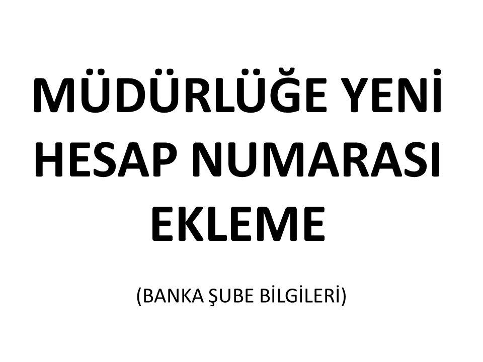 MÜDÜRLÜĞE YENİ HESAP NUMARASI EKLEME (BANKA ŞUBE BİLGİLERİ)