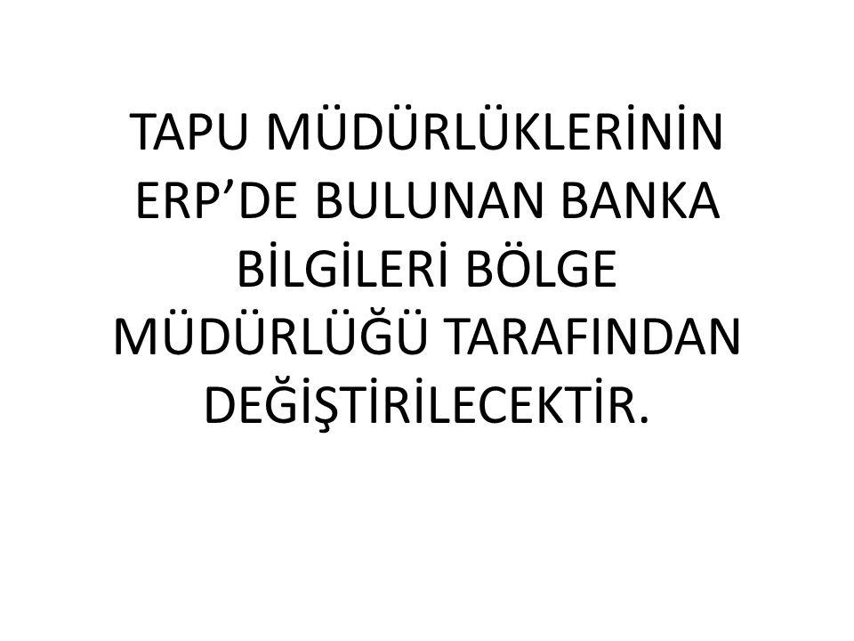 TAPU MÜDÜRLÜKLERİNİN ERP'DE BULUNAN BANKA BİLGİLERİ BÖLGE MÜDÜRLÜĞÜ TARAFINDAN DEĞİŞTİRİLECEKTİR.