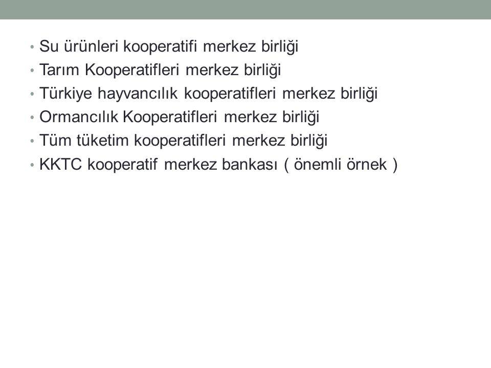 Su ürünleri kooperatifi merkez birliği Tarım Kooperatifleri merkez birliği Türkiye hayvancılık kooperatifleri merkez birliği Ormancılık Kooperatifleri merkez birliği Tüm tüketim kooperatifleri merkez birliği KKTC kooperatif merkez bankası ( önemli örnek )