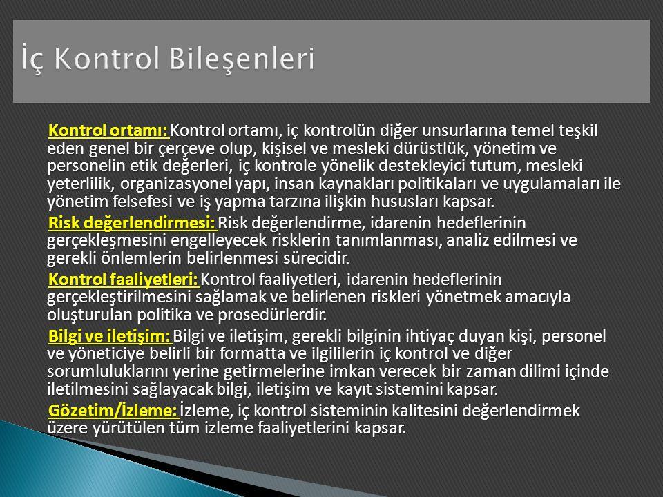 Kontrol ortamı: Kontrol ortamı, iç kontrolün diğer unsurlarına temel teşkil eden genel bir çerçeve olup, kişisel ve mesleki dürüstlük, yönetim ve personelin etik değerleri, iç kontrole yönelik destekleyici tutum, mesleki yeterlilik, organizasyonel yapı, insan kaynakları politikaları ve uygulamaları ile yönetim felsefesi ve iş yapma tarzına ilişkin hususları kapsar.