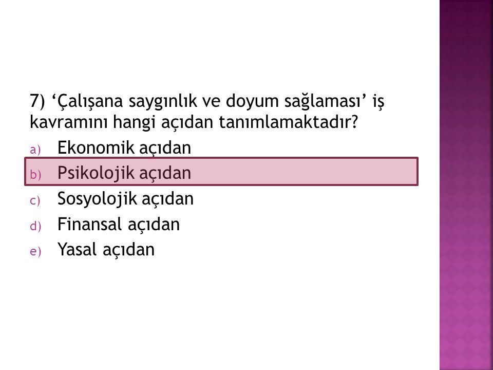 7) 'Çalışana saygınlık ve doyum sağlaması' iş kavramını hangi açıdan tanımlamaktadır? a) Ekonomik açıdan b) Psikolojik açıdan c) Sosyolojik açıdan d)