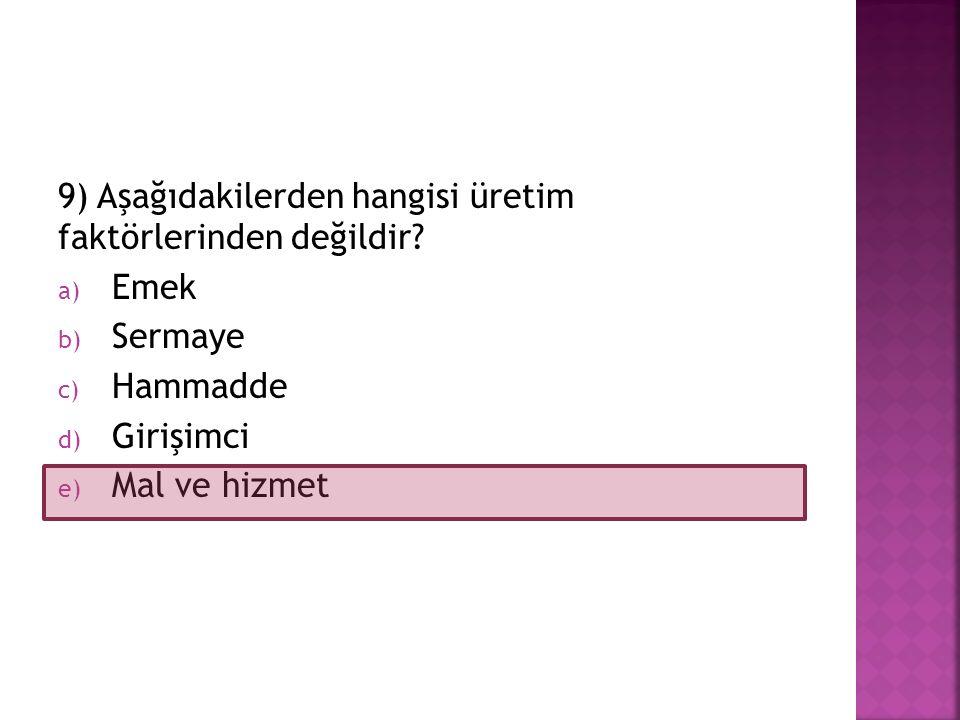 9) Aşağıdakilerden hangisi üretim faktörlerinden değildir? a) Emek b) Sermaye c) Hammadde d) Girişimci e) Mal ve hizmet
