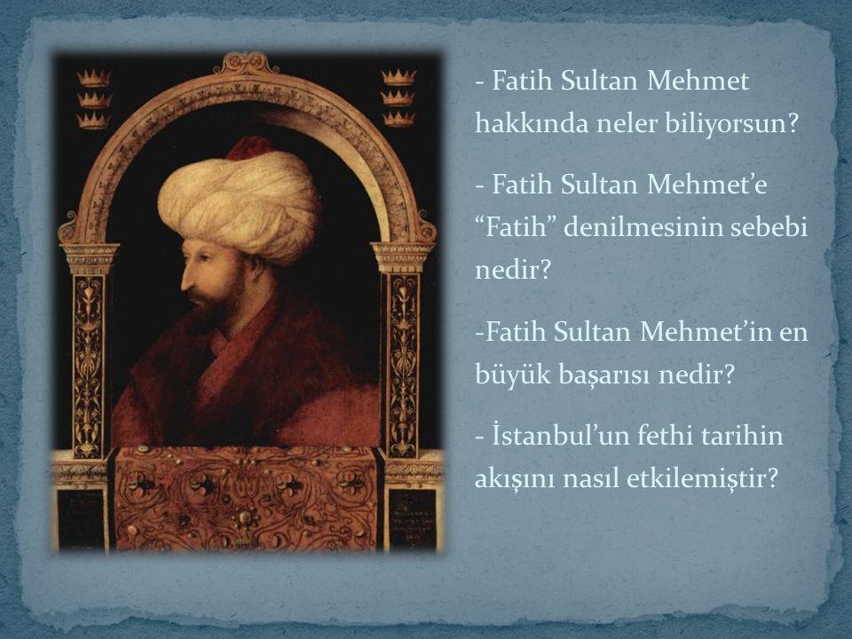 """- Fatih Sultan Mehmet hakkında neler biliyorsun? - Fatih Sultan Mehmet'e """"Fatih"""" denilmesinin sebebi nedir? -Fatih Sultan Mehmet'in en büyük başarısı"""