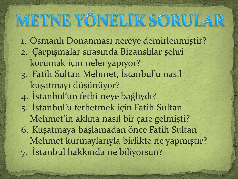 1.Osmanlı Donanması nereye demirlenmiştir? 2. Çarpışmalar sırasında Bizanslılar şehri korumak için neler yapıyor? 3. Fatih Sultan Mehmet, İstanbul'u n