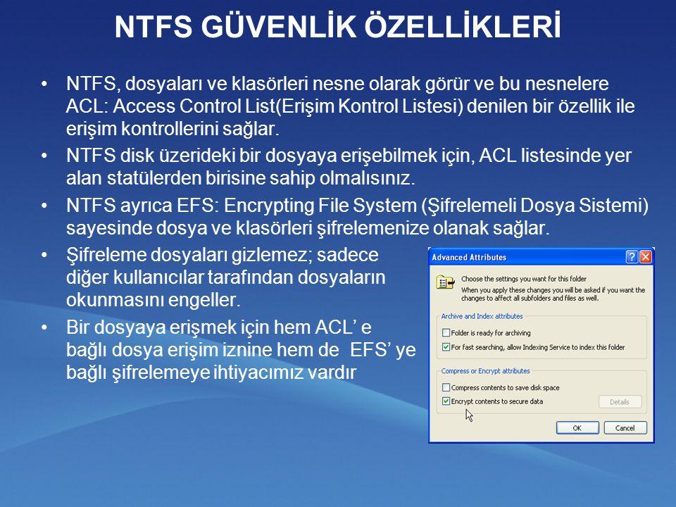 NTFS GÜVENLİK ÖZELLİKLERİ NTFS, dosyaları ve klasörleri nesne olarak görür ve bu nesnelere ACL: Access Control List(Erişim Kontrol Listesi) denilen bir özellik ile erişim kontrollerini sağlar.