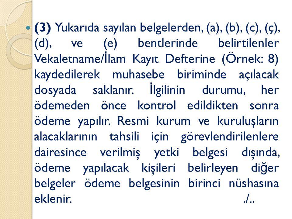 (3) Yukarıda sayılan belgelerden, (a), (b), (c), (ç), (d), ve (e) bentlerinde belirtilenler Vekaletname/ İ lam Kayıt Defterine (Örnek: 8) kaydedilerek muhasebe biriminde açılacak dosyada saklanır.