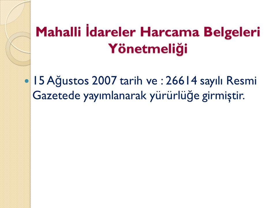 Mahalli İ dareler Harcama Belgeleri Yönetmeli ğ i 15 A ğ ustos 2007 tarih ve : 26614 sayılı Resmi Gazetede yayımlanarak yürürlü ğ e girmiştir.
