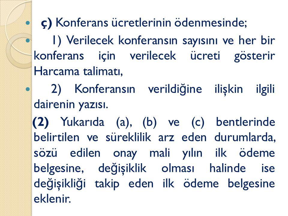 ç) Konferans ücretlerinin ödenmesinde; 1) Verilecek konferansın sayısını ve her bir konferans için verilecek ücreti gösterir Harcama talimatı, 2) Konf