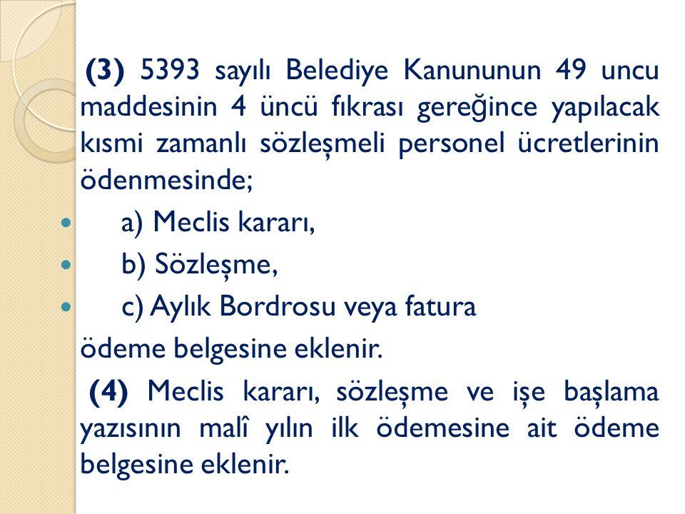 (3) 5393 sayılı Belediye Kanununun 49 uncu maddesinin 4 üncü fıkrası gere ğ ince yapılacak kısmi zamanlı sözleşmeli personel ücretlerinin ödenmesinde; a) Meclis kararı, b) Sözleşme, c) Aylık Bordrosu veya fatura ödeme belgesine eklenir.