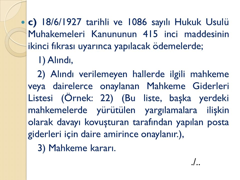 c) 18/6/1927 tarihli ve 1086 sayılı Hukuk Usulü Muhakemeleri Kanununun 415 inci maddesinin ikinci fıkrası uyarınca yapılacak ödemelerde; 1) Alındı, 2) Alındı verilemeyen hallerde ilgili mahkeme veya dairelerce onaylanan Mahkeme Giderleri Listesi (Örnek: 22) (Bu liste, başka yerdeki mahkemelerde yürütülen yargılamalara ilişkin olarak davayı kovuşturan tarafından yapılan posta giderleri için daire amirince onaylanır.), 3) Mahkeme kararı../..