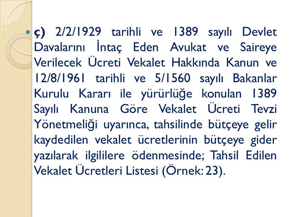ç) 2/2/1929 tarihli ve 1389 sayılı Devlet Davalarını İ ntaç Eden Avukat ve Saireye Verilecek Ücreti Vekalet Hakkında Kanun ve 12/8/1961 tarihli ve 5/1560 sayılı Bakanlar Kurulu Kararı ile yürürlü ğ e konulan 1389 Sayılı Kanuna Göre Vekalet Ücreti Tevzi Yönetmeli ğ i uyarınca, tahsilinde bütçeye gelir kaydedilen vekalet ücretlerinin bütçeye gider yazılarak ilgililere ödenmesinde; Tahsil Edilen Vekalet Ücretleri Listesi (Örnek: 23).