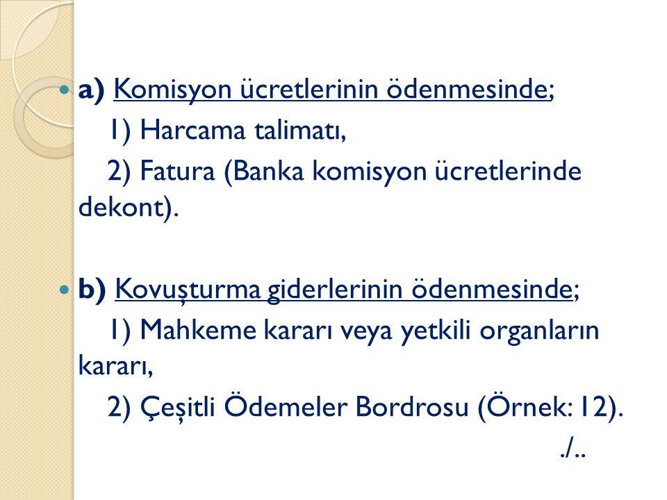 a) Komisyon ücretlerinin ödenmesinde; 1) Harcama talimatı, 2) Fatura (Banka komisyon ücretlerinde dekont). b) Kovuşturma giderlerinin ödenmesinde; 1)